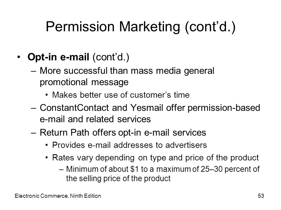 Permission Marketing (cont'd.) Opt-in e-mail (cont'd.) –More successful than mass media general promotional message Makes better use of customer's tim