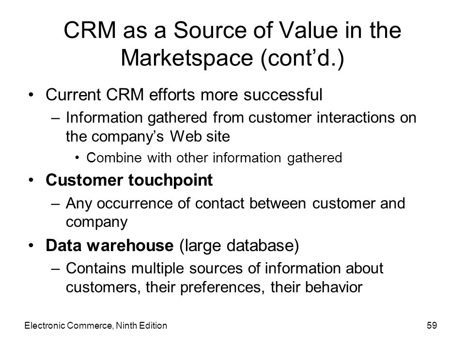 CRM as a Source of Value in the Marketspace (cont'd.) Current CRM efforts more successful –Information gathered from customer interactions on the comp