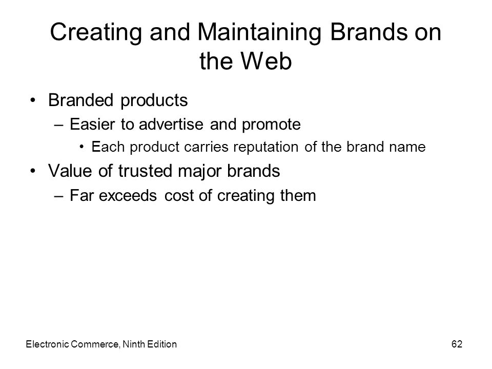 Creating and Maintaining Brands on the Web Branded products –Easier to advertise and promote Each product carries reputation of the brand name Value o