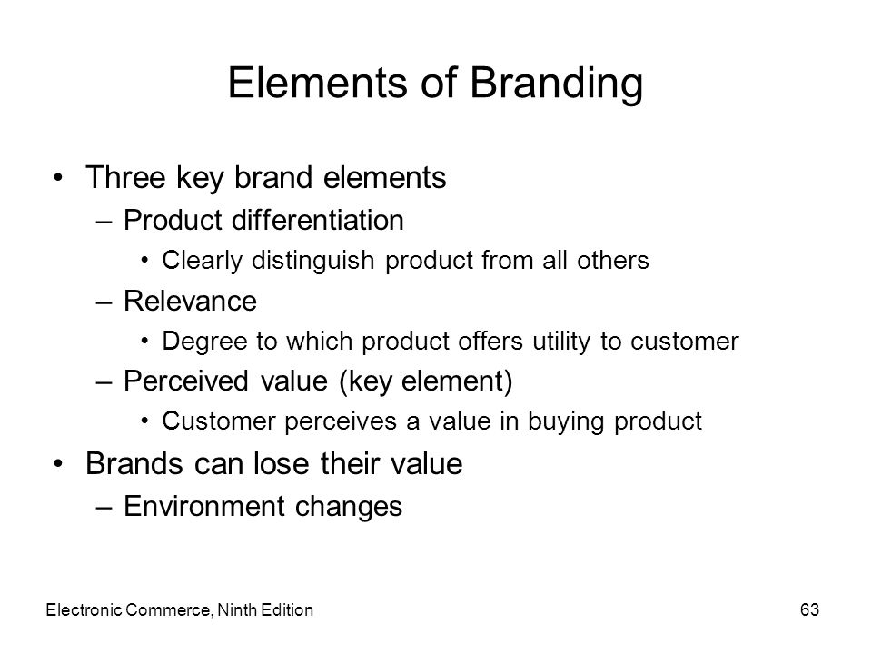 Elements of Branding Three key brand elements –Product differentiation Clearly distinguish product from all others –Relevance Degree to which product
