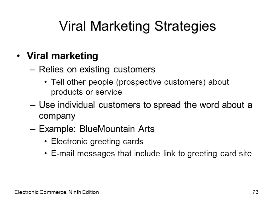Viral Marketing Strategies Viral marketing –Relies on existing customers Tell other people (prospective customers) about products or service –Use indi