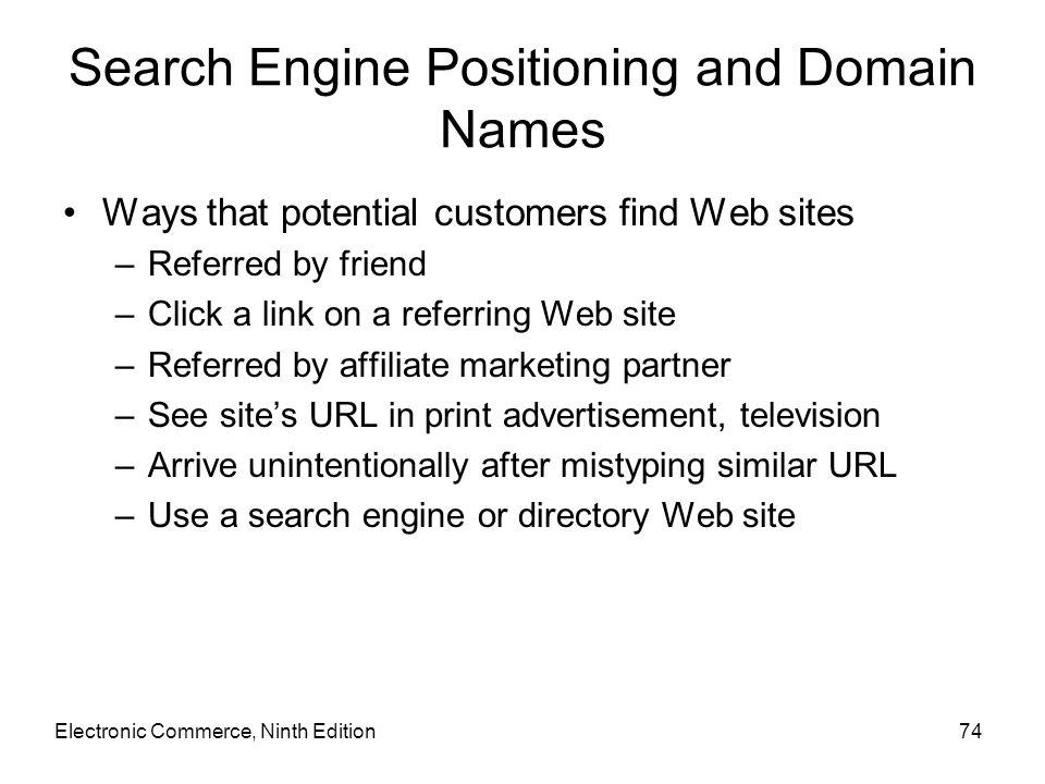 Search Engine Positioning and Domain Names Ways that potential customers find Web sites –Referred by friend –Click a link on a referring Web site –Ref