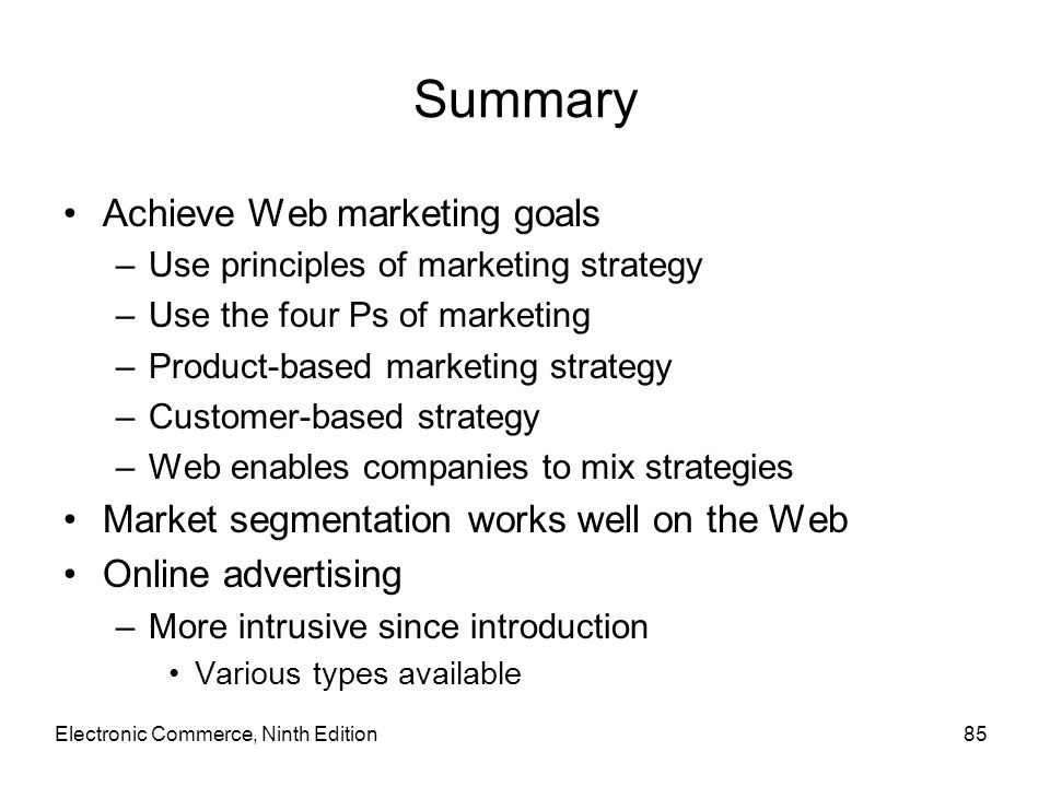 Summary Achieve Web marketing goals –Use principles of marketing strategy –Use the four Ps of marketing –Product-based marketing strategy –Customer-ba