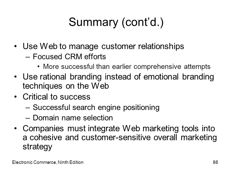 Summary (cont'd.) Use Web to manage customer relationships –Focused CRM efforts More successful than earlier comprehensive attempts Use rational brand