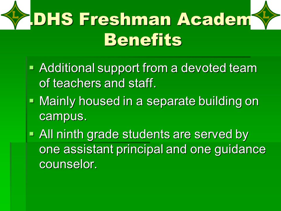 LDHS Freshman Academy Goals  To increase our performance on state assessments  To increase our performance on state assessments  To conduct attendance and behavioral interventions  To strengthen parent/teacher/student relationships