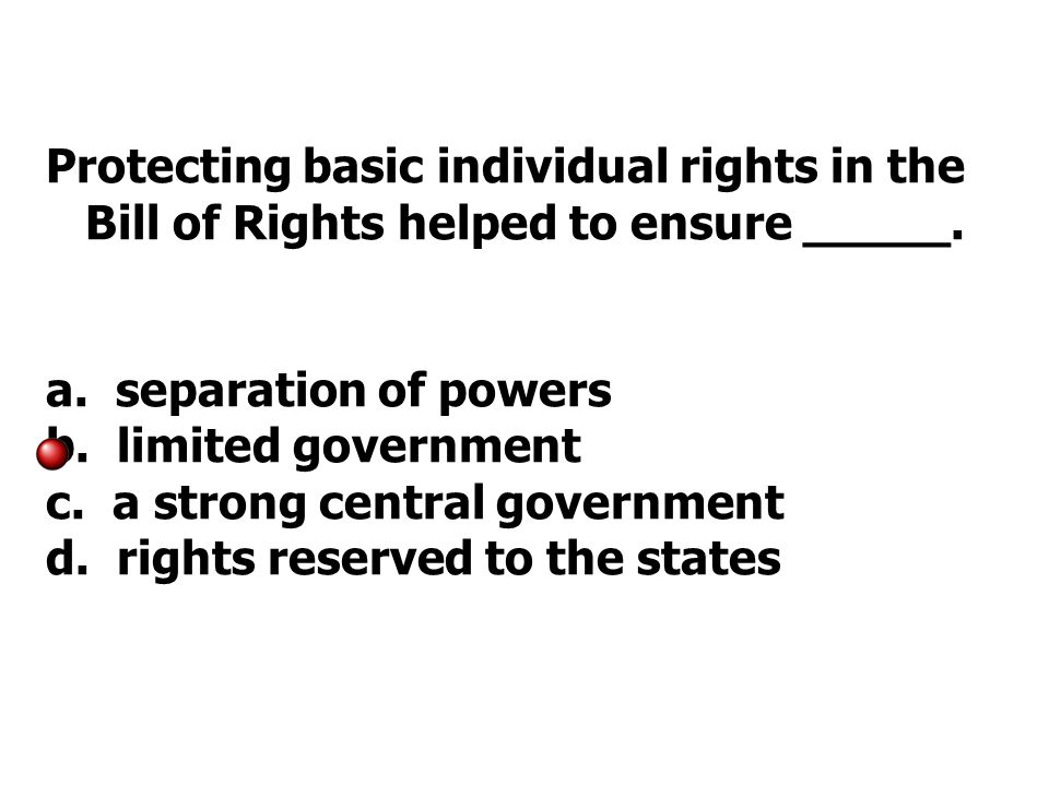 Protecting basic individual rights in the Bill of Rights helped to ensure _____.