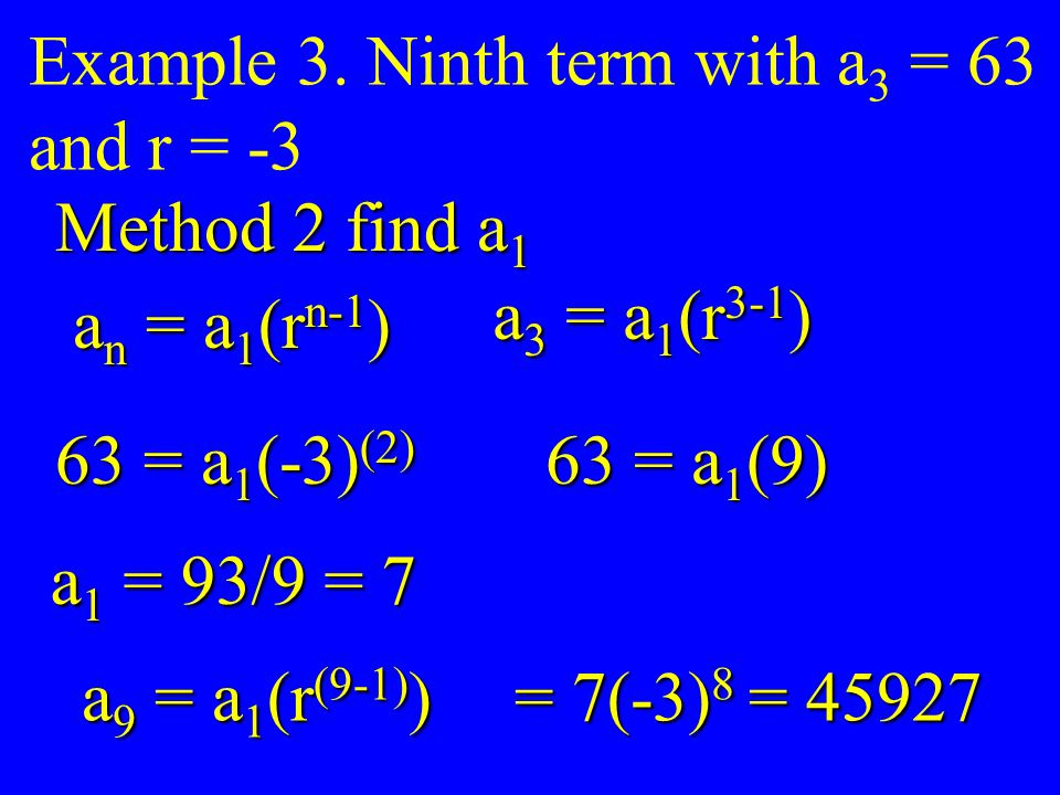 Example 3. Ninth term with a 3 = 63 and r = -3 Method 2 find a 1 a n = a 1 (r n-1 ) a 3 = a 1 (r 3-1 ) 63 = a 1 (-3) (2) 63 = a 1 (9) a 1 = 93/9 = 7 a