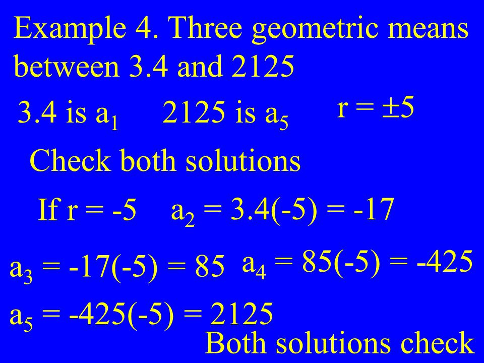 Example 4. Three geometric means between 3.4 and 2125 3.4 is a 1 2125 is a 5 r =  5 Check both solutions If r = -5 a 2 = 3.4(-5) = -17 a 3 = -17(-5)