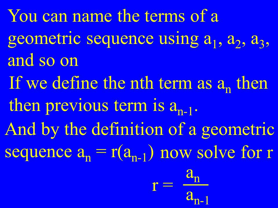 You can name the terms of a geometric sequence using a 1, a 2, a 3, and so on If we define the nth term as a n then then previous term is a n-1. And b