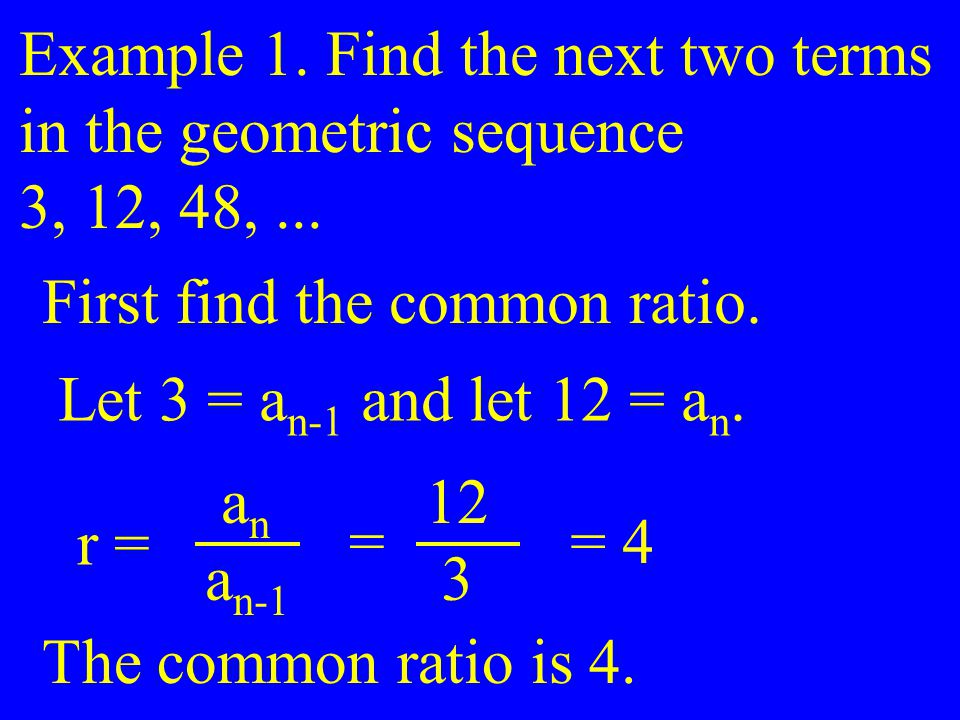 Example 1. Find the next two terms in the geometric sequence 3, 12, 48,... First find the common ratio. Let 3 = a n-1 and let 12 = a n. r = a n a n-1