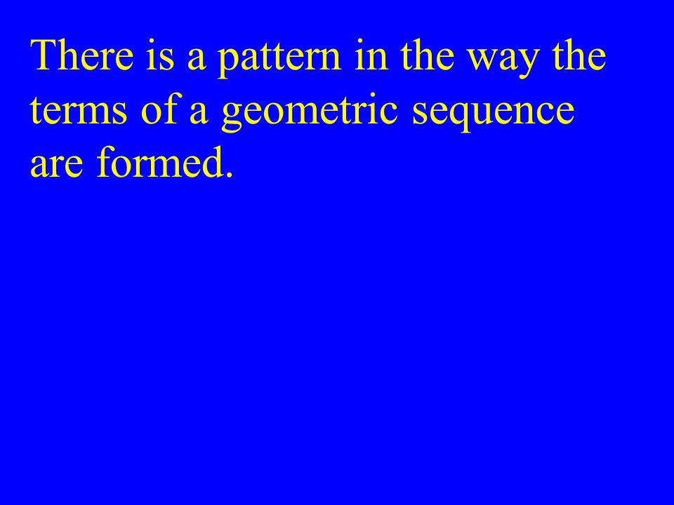 There is a pattern in the way the terms of a geometric sequence are formed.