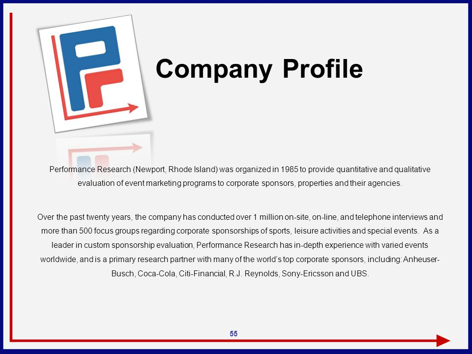 Company Profile 55 Performance Research (Newport, Rhode Island) was organized in 1985 to provide quantitative and qualitative evaluation of event marketing programs to corporate sponsors, properties and their agencies.