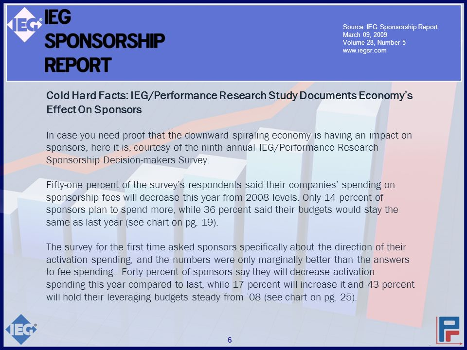 Cold Hard Facts: IEG/Performance Research Study Documents Economy's Effect On Sponsors In case you need proof that the downward spiraling economy is having an impact on sponsors, here it is, courtesy of the ninth annual IEG/Performance Research Sponsorship Decision-makers Survey.