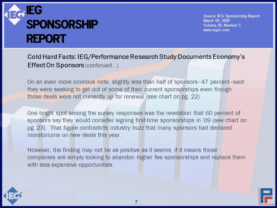 Cold Hard Facts: IEG/Performance Research Study Documents Economy's Effect On Sponsors (continued…) On an even more ominous note, slightly less than half of sponsors–47 percent–said they were seeking to get out of some of their current sponsorships even though those deals were not currently up for renewal (see chart on pg.