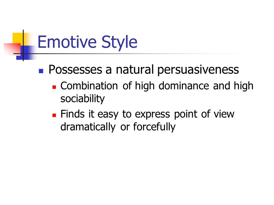 Emotive Style Possesses a natural persuasiveness Combination of high dominance and high sociability Finds it easy to express point of view dramatically or forcefully