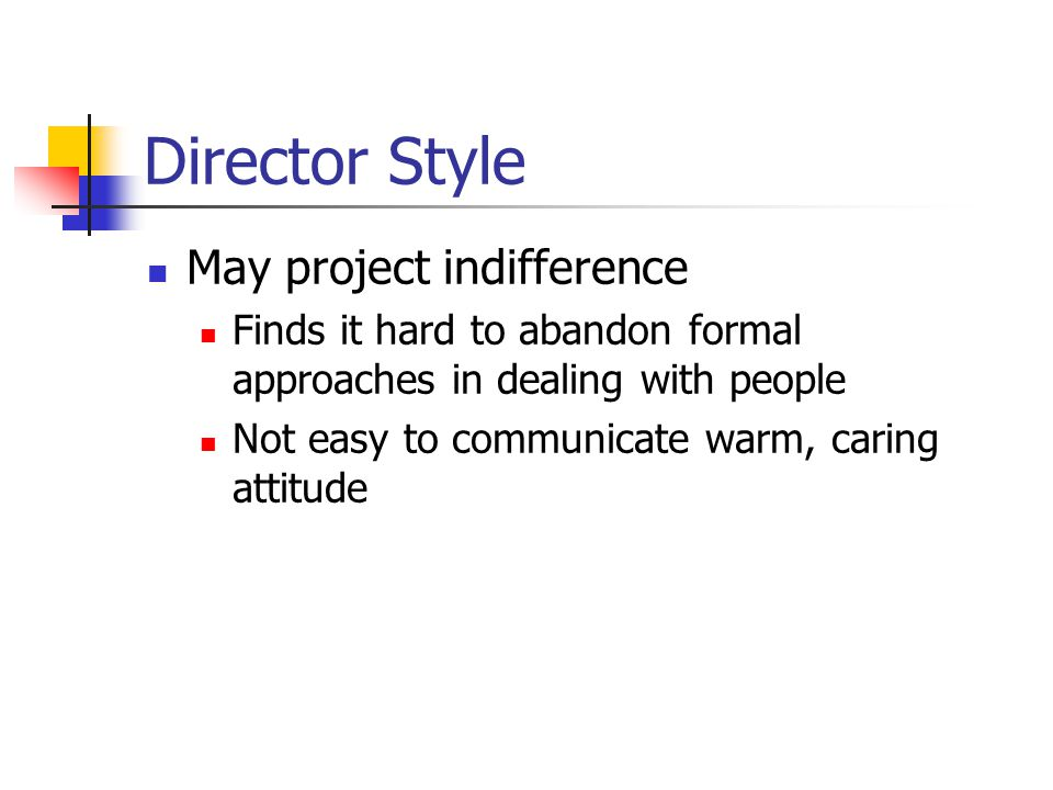 Director Style May project indifference Finds it hard to abandon formal approaches in dealing with people Not easy to communicate warm, caring attitude
