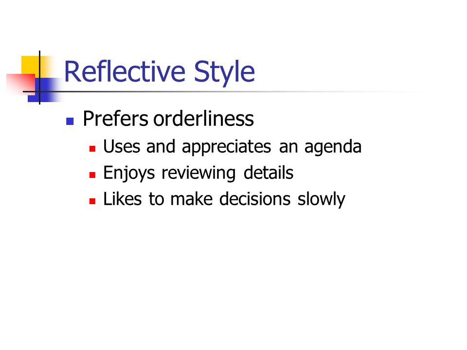 Reflective Style Prefers orderliness Uses and appreciates an agenda Enjoys reviewing details Likes to make decisions slowly