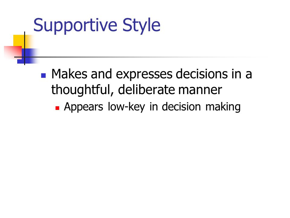 Supportive Style Makes and expresses decisions in a thoughtful, deliberate manner Appears low-key in decision making