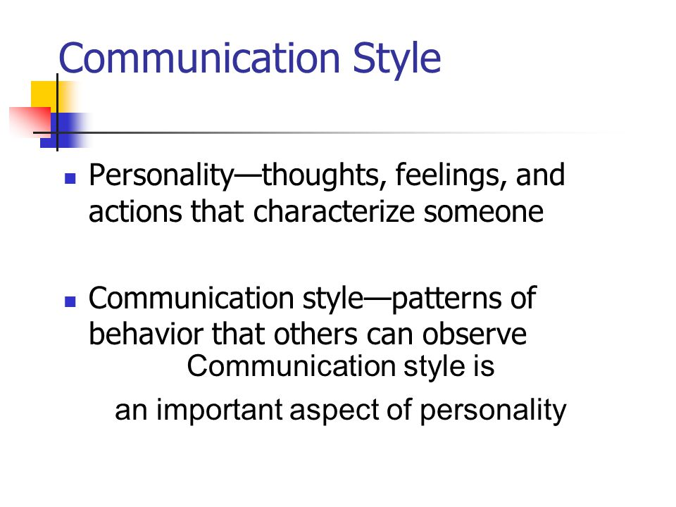 Communication Style Personality—thoughts, feelings, and actions that characterize someone Communication style—patterns of behavior that others can observe Communication style is an important aspect of personality