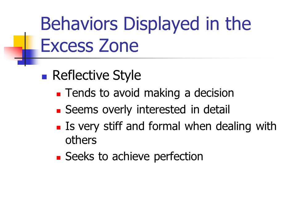 Behaviors Displayed in the Excess Zone Reflective Style Tends to avoid making a decision Seems overly interested in detail Is very stiff and formal when dealing with others Seeks to achieve perfection