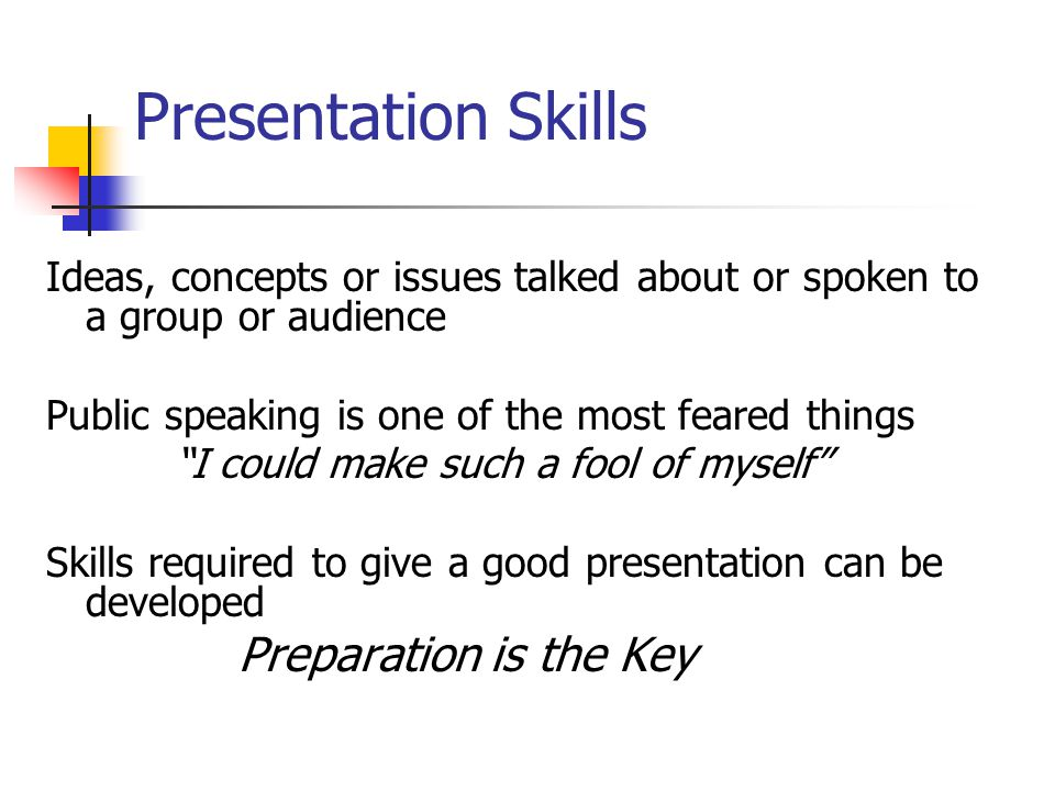 Presentation Skills Ideas, concepts or issues talked about or spoken to a group or audience Public speaking is one of the most feared things I could make such a fool of myself Skills required to give a good presentation can be developed Preparation is the Key