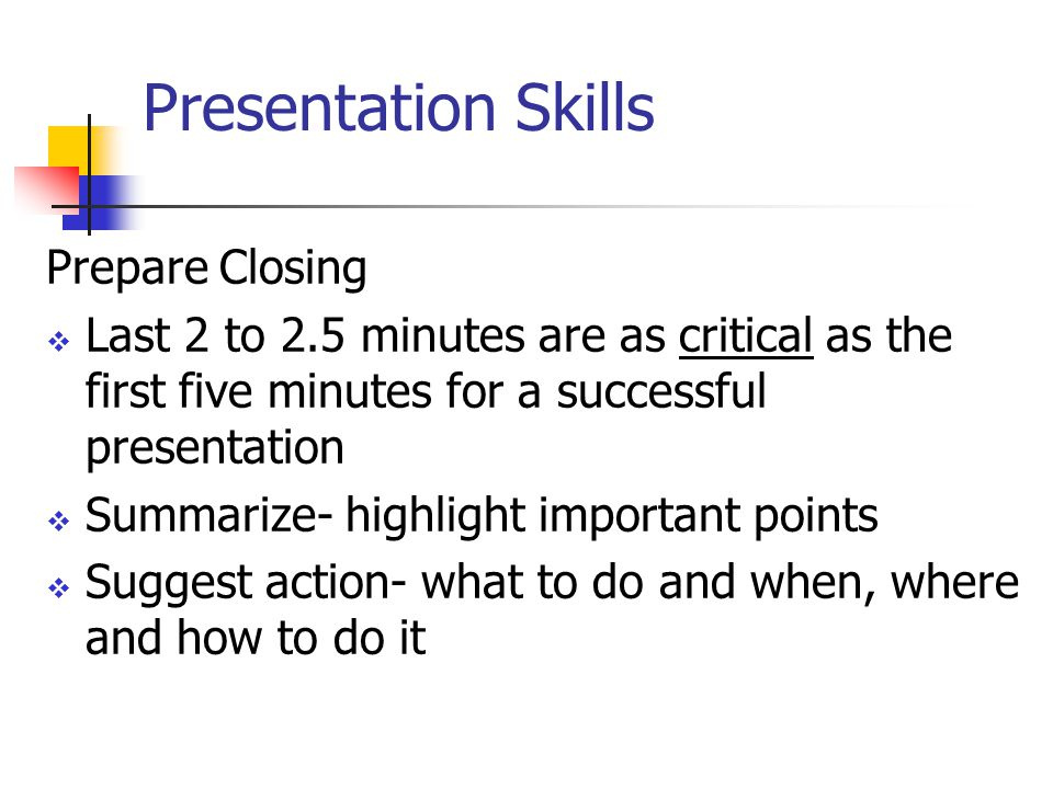Presentation Skills Prepare Closing  Last 2 to 2.5 minutes are as critical as the first five minutes for a successful presentation  Summarize- highlight important points  Suggest action- what to do and when, where and how to do it
