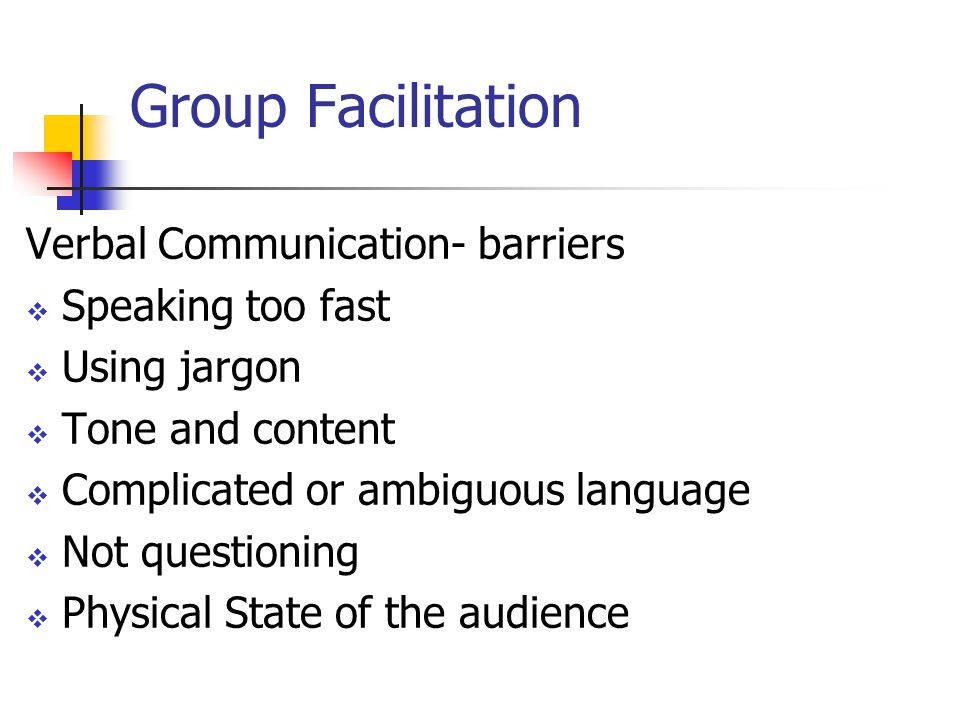 Group Facilitation Verbal Communication- barriers  Speaking too fast  Using jargon  Tone and content  Complicated or ambiguous language  Not questioning  Physical State of the audience