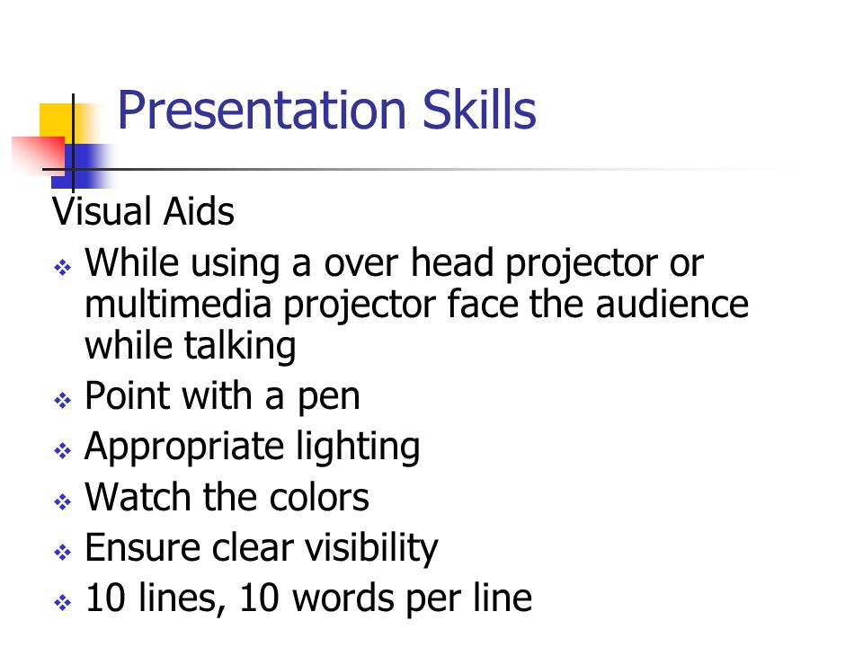 Presentation Skills Visual Aids  While using a over head projector or multimedia projector face the audience while talking  Point with a pen  Appropriate lighting  Watch the colors  Ensure clear visibility  10 lines, 10 words per line