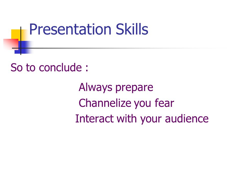 Presentation Skills So to conclude : Always prepare Channelize you fear Interact with your audience