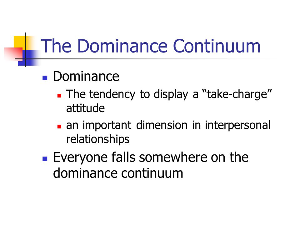 The Dominance Continuum Dominance The tendency to display a take-charge attitude an important dimension in interpersonal relationships Everyone falls somewhere on the dominance continuum