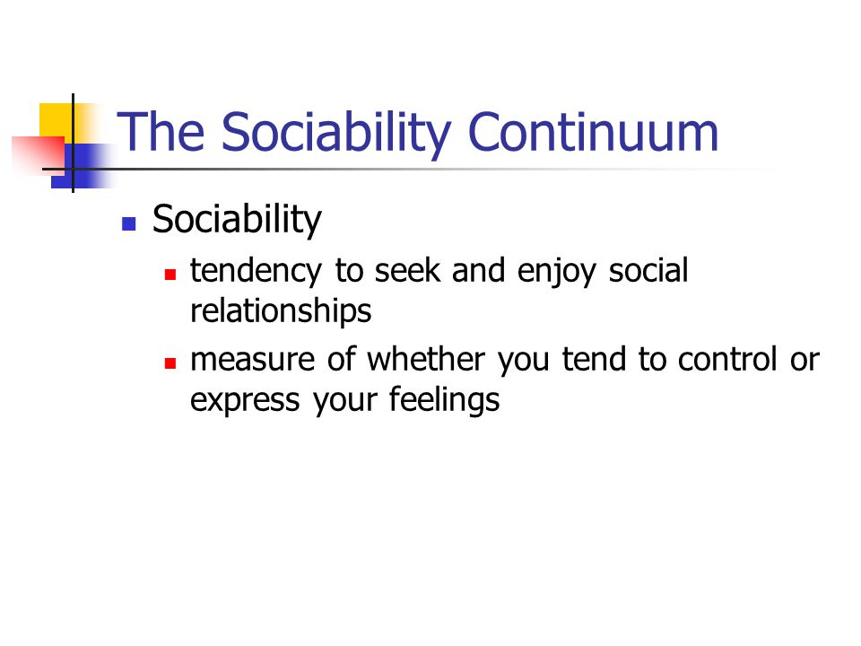 The Sociability Continuum Sociability tendency to seek and enjoy social relationships measure of whether you tend to control or express your feelings
