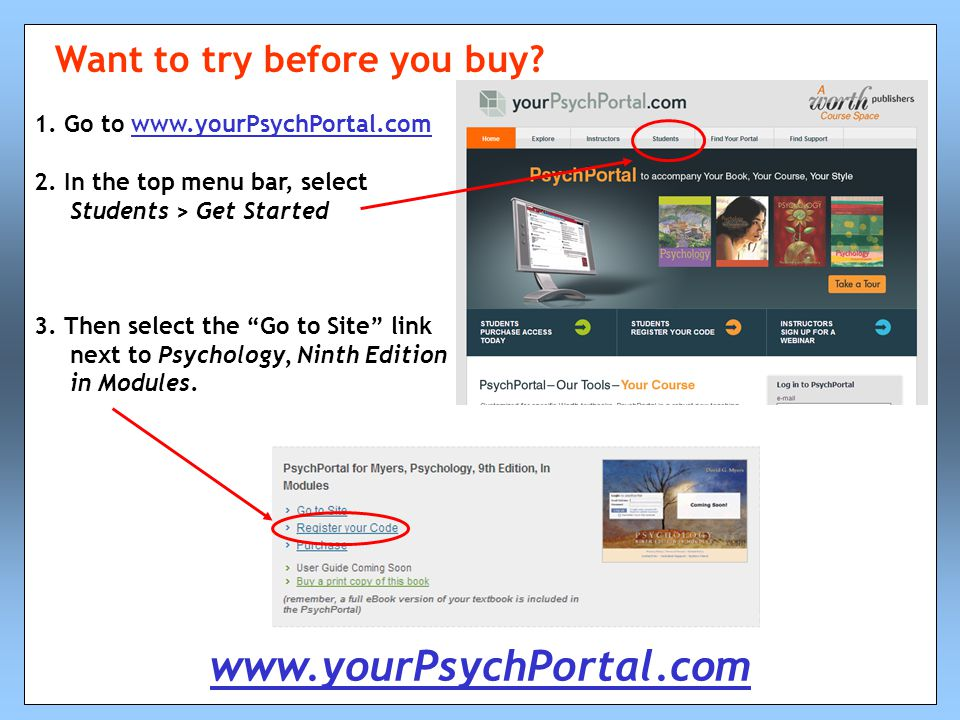 "1. Go to www.yourPsychPortal.comwww.yourPsychPortal.com 2. In the top menu bar, select Students > Get Started 3. Then select the ""Go to Site"" link nex"
