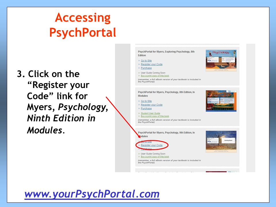 "Accessing PsychPortal 3. Click on the ""Register your Code"" link for Myers, Psychology, Ninth Edition in Modules. www.yourPsychPortal.com"