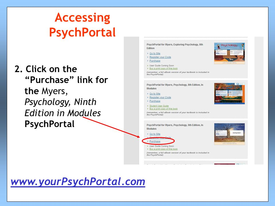 "Accessing PsychPortal 2. Click on the ""Purchase"" link for the Myers, Psychology, Ninth Edition in Modules PsychPortal www.yourPsychPortal.com"