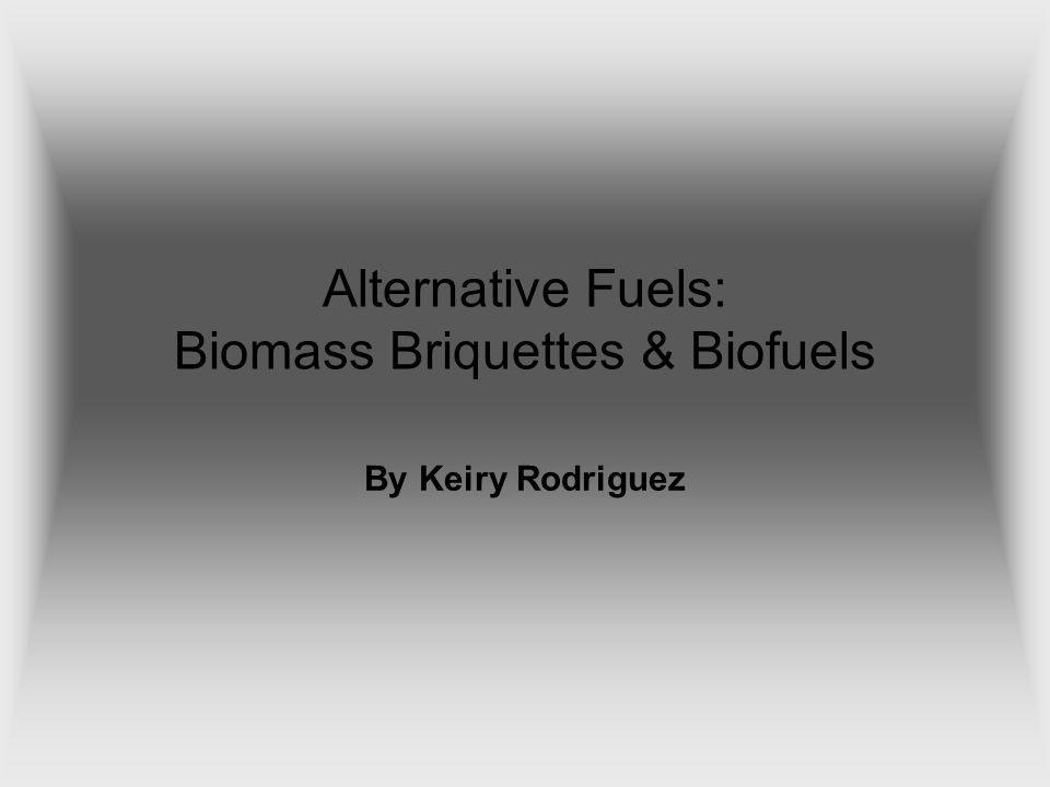 Alternative Fuels: Biomass Briquettes & Biofuels By Keiry Rodriguez