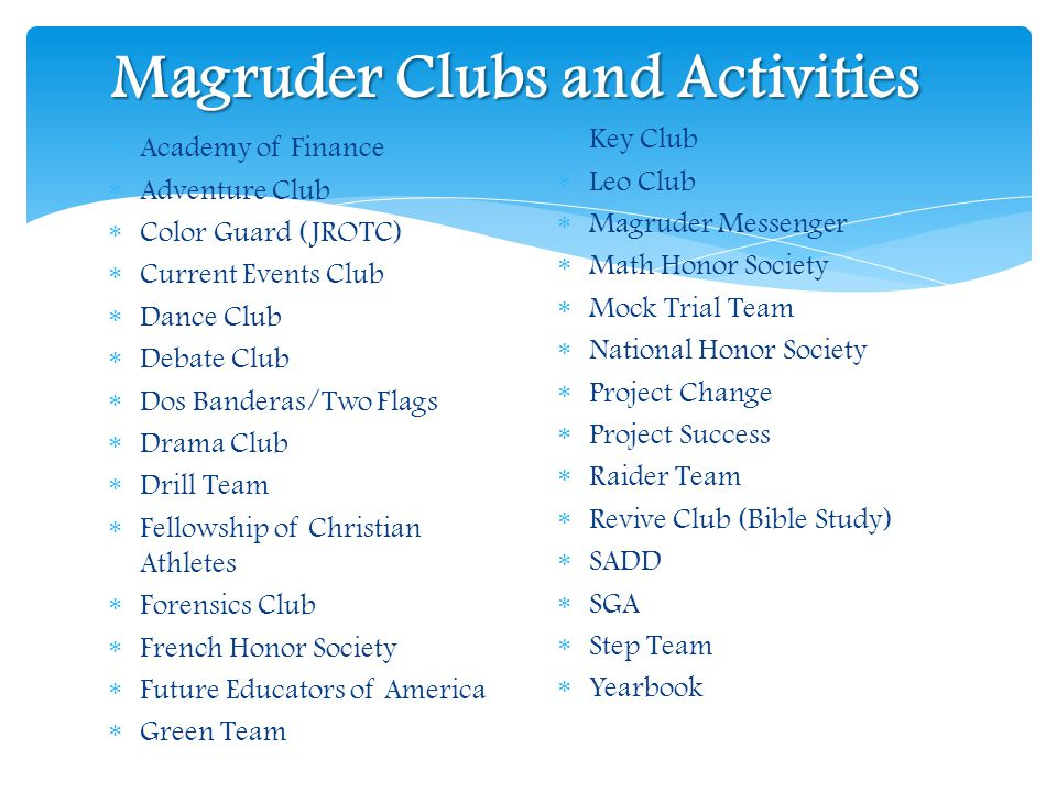 Magruder Clubs and Activities  Academy of Finance  Adventure Club  Color Guard (JROTC)  Current Events Club  Dance Club  Debate Club  Dos Banderas/Two Flags  Drama Club  Drill Team  Fellowship of Christian Athletes  Forensics Club  French Honor Society  Future Educators of America  Green Team  Key Club  Leo Club  Magruder Messenger  Math Honor Society  Mock Trial Team  National Honor Society  Project Change  Project Success  Raider Team  Revive Club (Bible Study)  SADD  SGA  Step Team  Yearbook