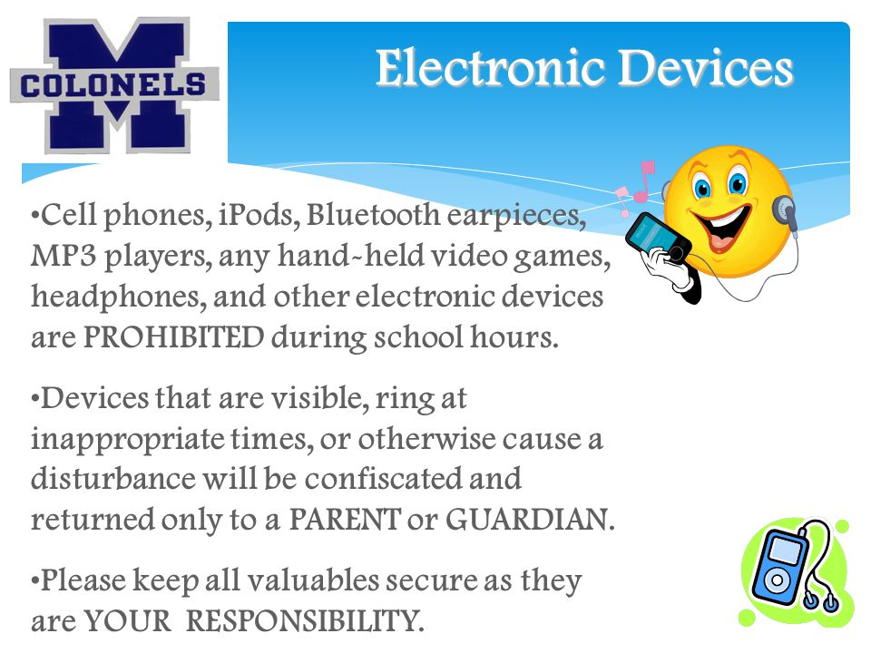 Electronic Devices Cell phones, iPods, Bluetooth earpieces, MP3 players, any hand-held video games, headphones, and other electronic devices are PROHIBITED during school hours.