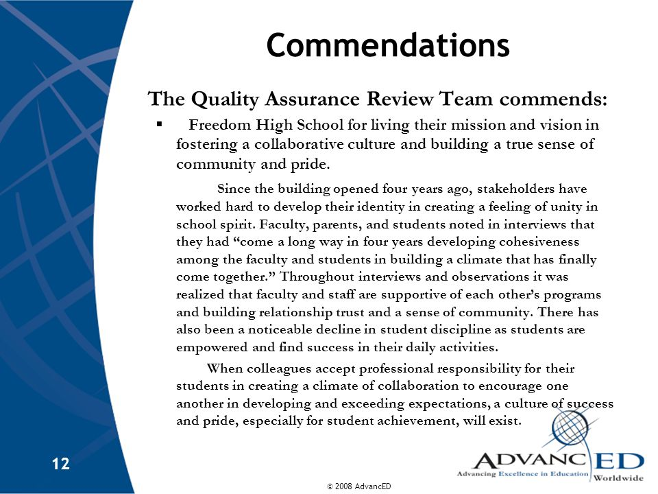 © 2008 AdvancED 12 Commendations The Quality Assurance Review Team commends:  Freedom High School for living their mission and vision in fostering a collaborative culture and building a true sense of community and pride.