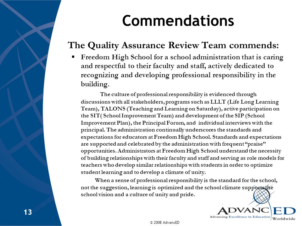 © 2008 AdvancED 13 Commendations The Quality Assurance Review Team commends:  Freedom High School for a school administration that is caring and respectful to their faculty and staff, actively dedicated to recognizing and developing professional responsibility in the building.