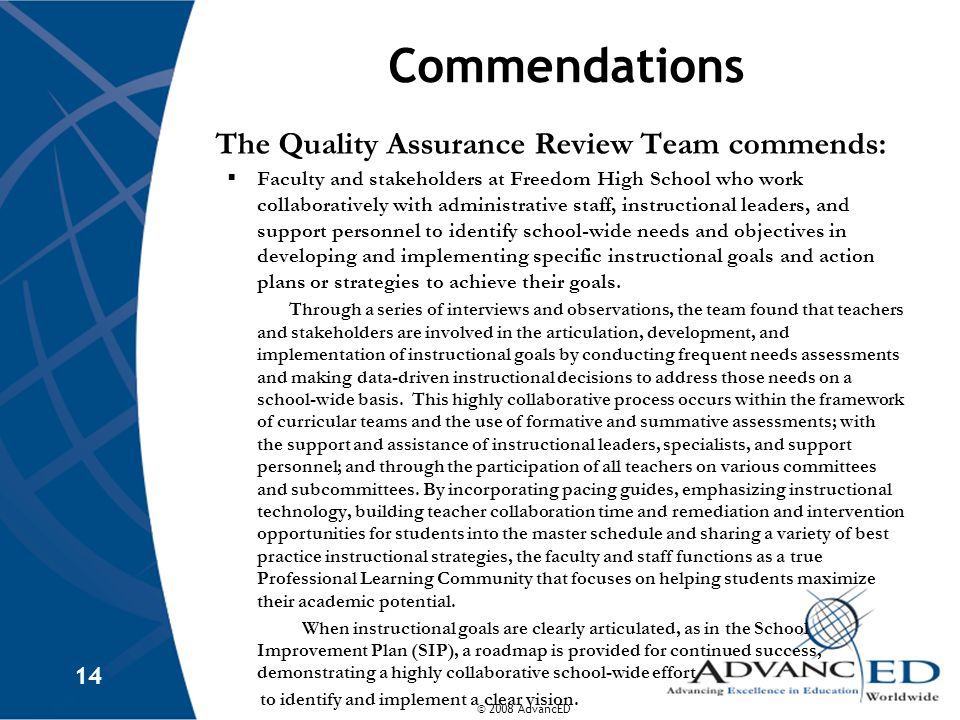 © 2008 AdvancED 14 Commendations The Quality Assurance Review Team commends:  Faculty and stakeholders at Freedom High School who work collaboratively with administrative staff, instructional leaders, and support personnel to identify school-wide needs and objectives in developing and implementing specific instructional goals and action plans or strategies to achieve their goals.