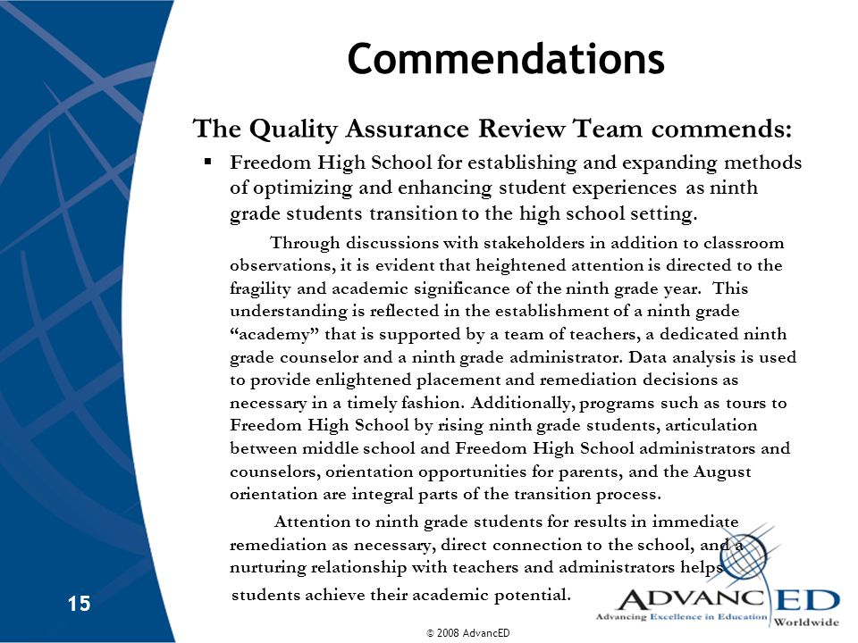 © 2008 AdvancED 15 Commendations The Quality Assurance Review Team commends:  Freedom High School for establishing and expanding methods of optimizing and enhancing student experiences as ninth grade students transition to the high school setting.