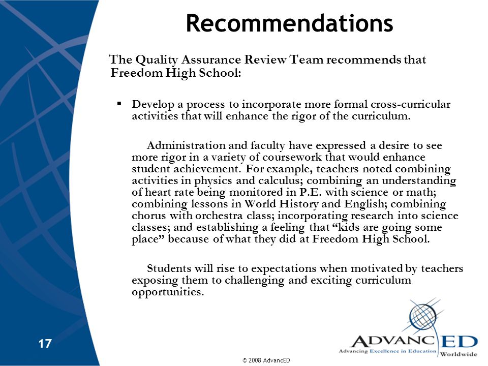 © 2008 AdvancED 17 Recommendations The Quality Assurance Review Team recommends that Freedom High School:  Develop a process to incorporate more formal cross-curricular activities that will enhance the rigor of the curriculum.