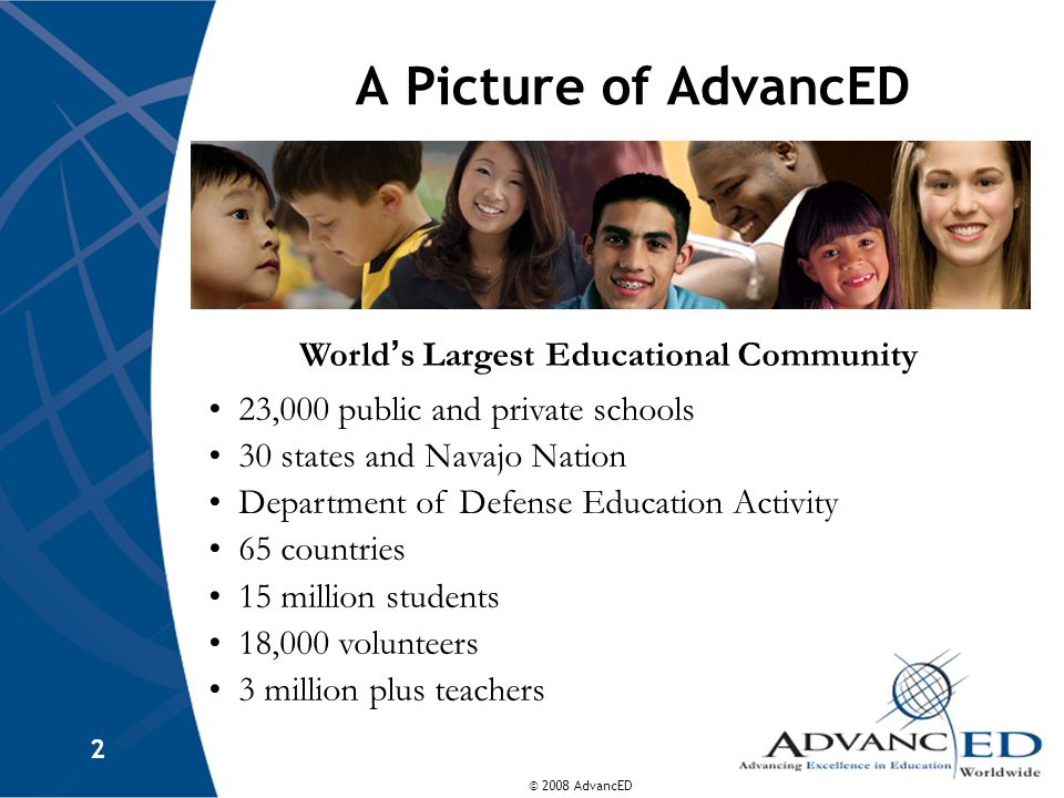 © 2008 AdvancED 2 A Picture of AdvancED World ' s Largest Educational Community 23,000 public and private schools 30 states and Navajo Nation Department of Defense Education Activity 65 countries 15 million students 18,000 volunteers 3 million plus teachers