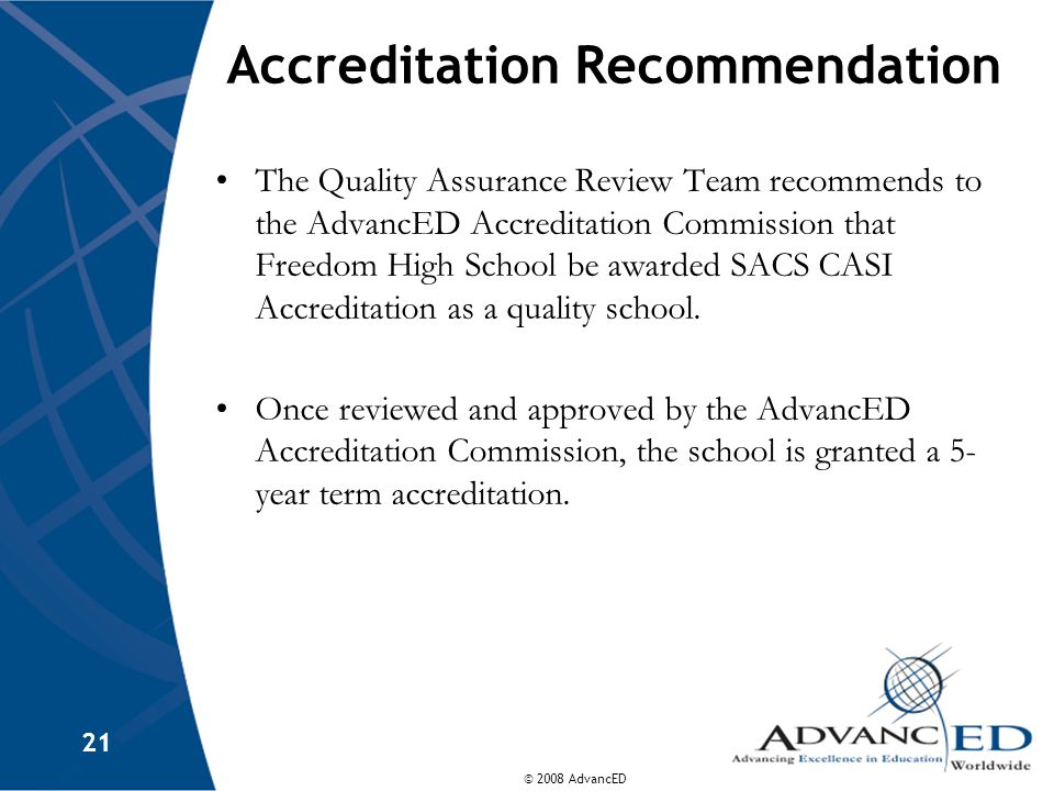 © 2008 AdvancED 21 Accreditation Recommendation The Quality Assurance Review Team recommends to the AdvancED Accreditation Commission that Freedom High School be awarded SACS CASI Accreditation as a quality school.