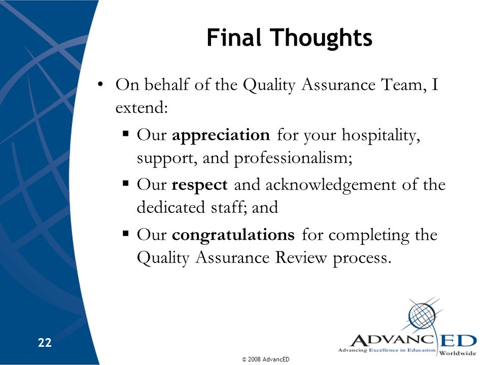 © 2008 AdvancED 22 Final Thoughts On behalf of the Quality Assurance Team, I extend:  Our appreciation for your hospitality, support, and professionalism;  Our respect and acknowledgement of the dedicated staff; and  Our congratulations for completing the Quality Assurance Review process.