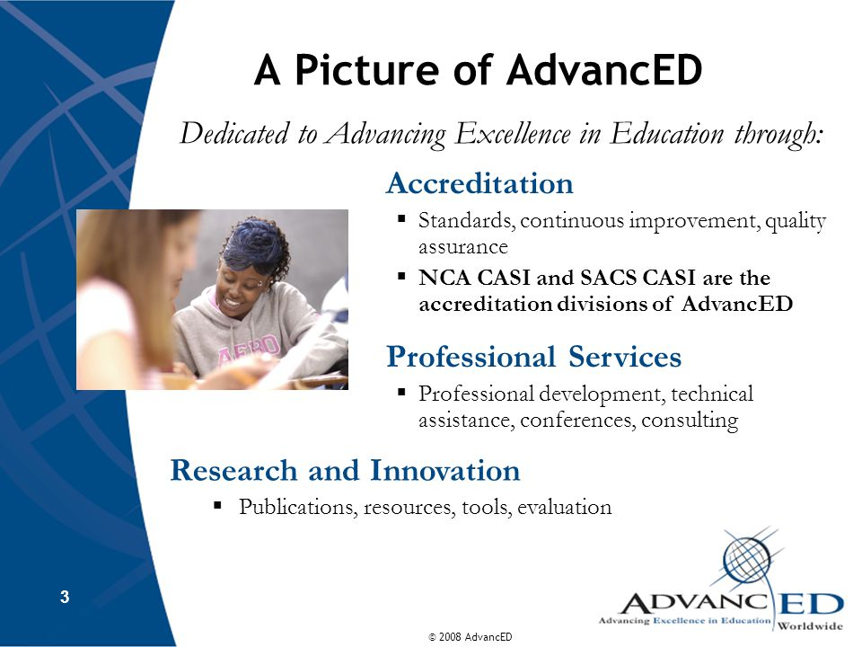 © 2008 AdvancED A Picture of AdvancED Dedicated to Advancing Excellence in Education through: 3 Accreditation  Standards, continuous improvement, quality assurance  NCA CASI and SACS CASI are the accreditation divisions of AdvancED Professional Services  Professional development, technical assistance, conferences, consulting Research and Innovation  Publications, resources, tools, evaluation