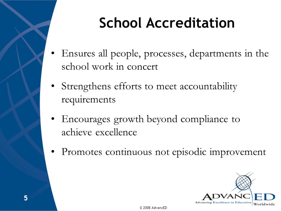© 2008 AdvancED 5 School Accreditation Ensures all people, processes, departments in the school work in concert Strengthens efforts to meet accountability requirements Encourages growth beyond compliance to achieve excellence Promotes continuous not episodic improvement