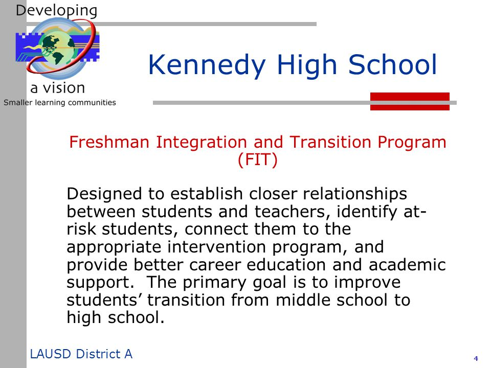 LAUSD District A 5 Kennedy High School Freshman Integration and Transition Program (FIT)  Ninth grade advisory period  Mentor program  Ninth grade Learning Center  Ninth grade impact type group counseling  Ninth grade orientation utilizing Link Crew  Career Education Enhancement