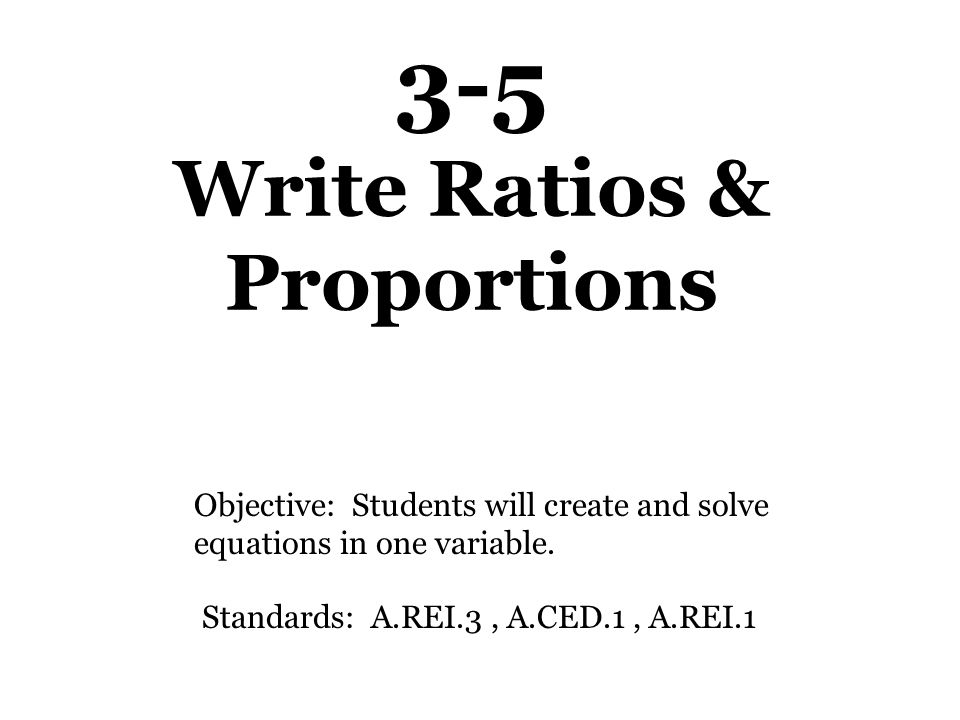 3-5 Write Ratios & Proportions Objective: Students will create and solve equations in one variable.