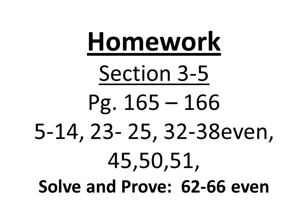 Homework Section 3-5 Pg. 165 – 166 5-14, 23- 25, 32-38even, 45,50,51, Solve and Prove: 62-66 even